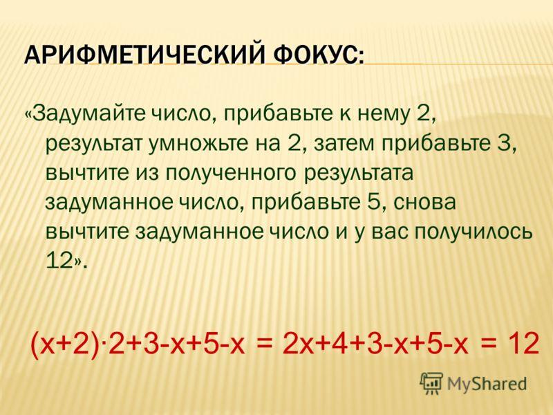АРИФМЕТИЧЕСКИЙ ФОКУС: «Задумайте число, прибавьте к нему 2, результат умножьте на 2, затем прибавьте 3, вычтите из полученного результата задуманное число, прибавьте 5, снова вычтите задуманное число и у вас получилось 12». (х+2)·2+3-х+5-х = 2х+4+3-х