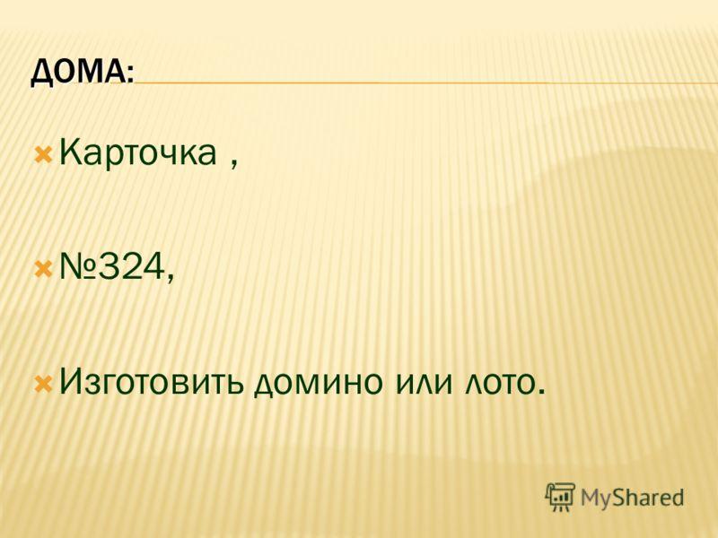 ДОМА: Карточка, 324, Изготовить домино или лото.