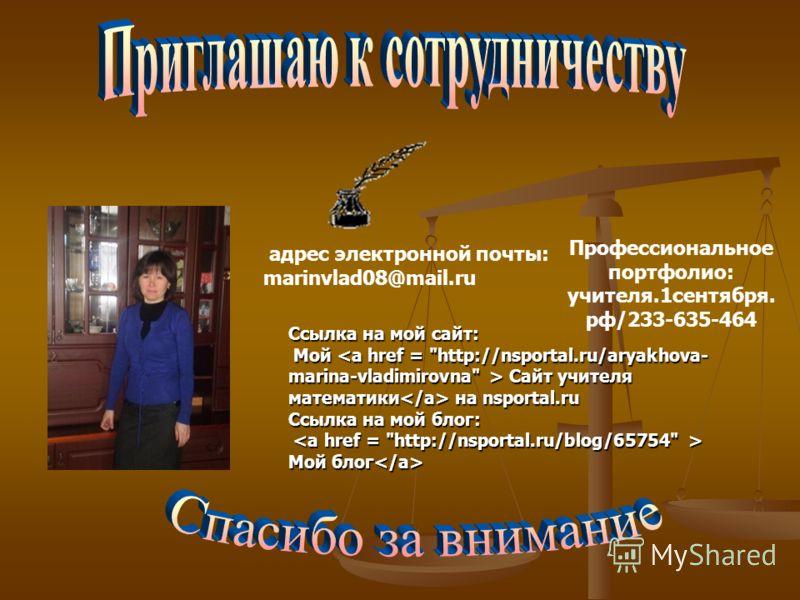 адрес электронной почты: marinvlad08@mail.ru Профессиональное портфолио: учителя.1сентября. рф/233-635-464 Ссылка на мой сайт: Мой Сайт учителя математики на nsportal.ru Мой Сайт учителя математики на nsportal.ru Ссылка на мой блог: Мой блог Мой блог