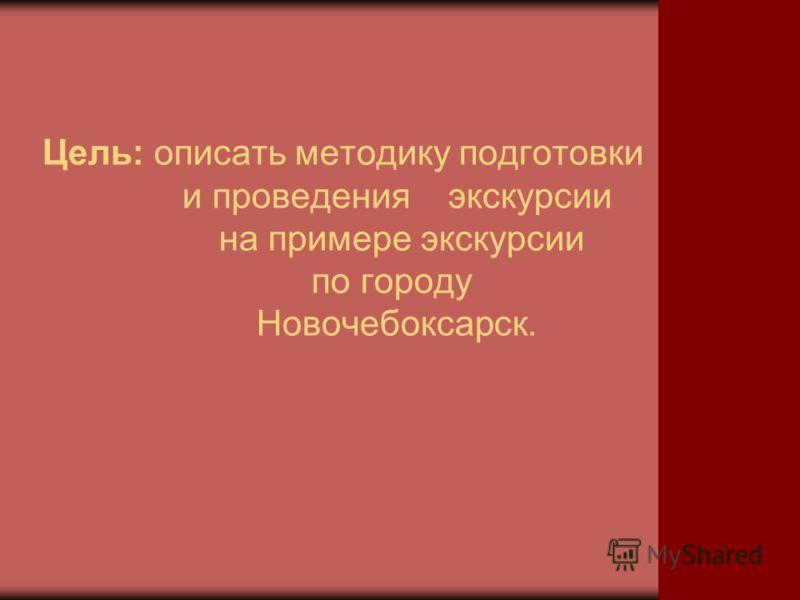 Цель: описать методику подготовки и проведения экскурсии на примере экскурсии по городу Новочебоксарск.
