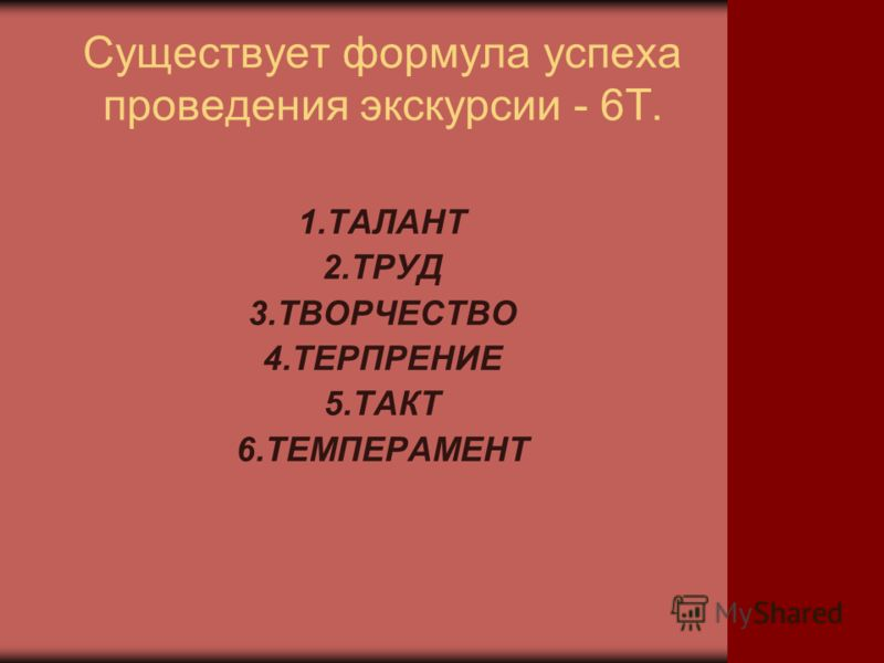 Существует формула успеха проведения экскурсии - 6Т. 1.ТАЛАНТ 2.ТРУД 3.ТВОРЧЕСТВО 4.ТЕРПРЕНИЕ 5.ТАКТ 6.ТЕМПЕРАМЕНТ