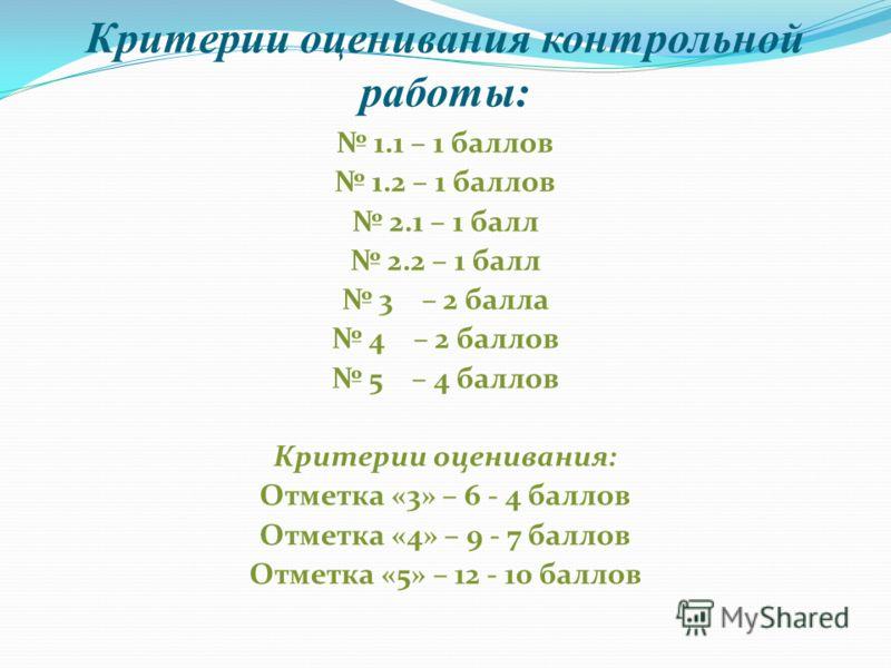 Критерии оценивания контрольной работы: 1.1 – 1 баллов 1.2 – 1 баллов 2.1 – 1 балл 2.2 – 1 балл 3 – 2 балла 4 – 2 баллов 5 – 4 баллов Критерии оценивания: Отметка «3» – 6 - 4 баллов Отметка «4» – 9 - 7 баллов Отметка «5» – 12 - 10 баллов