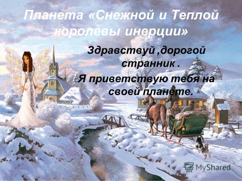 Планета «Снежной и Теплой королевы инерции» Здравствуй,дорогой странник. Я приветствую тебя на своей планете.