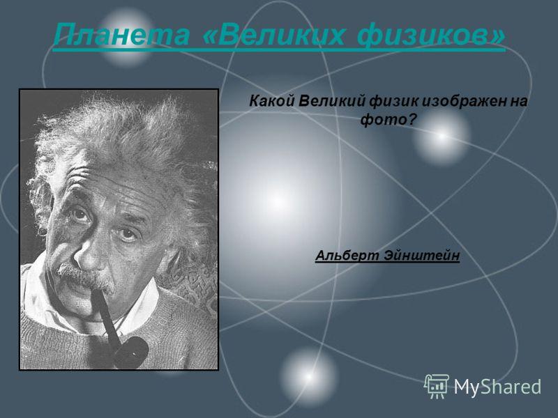 Планета «Великих физиков» Какой Великий физик изображен на фото? Альберт Эйнштейн