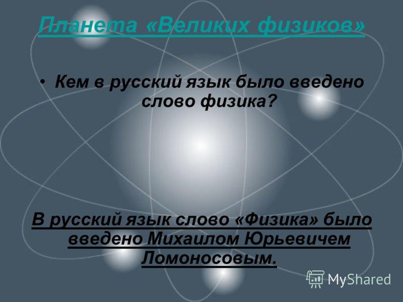 Планета «Великих физиков» Кем в русский язык было введено слово физика? В русский язык слово «Физика» было введено Михаилом Юрьевичем Ломоносовым.