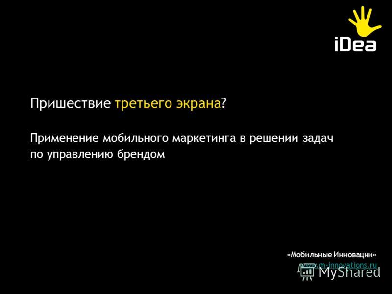 «Мобильные Инновации» www.m-innovations.ru Пришествие третьего экрана? Применение мобильного маркетинга в решении задач по управлению брендом