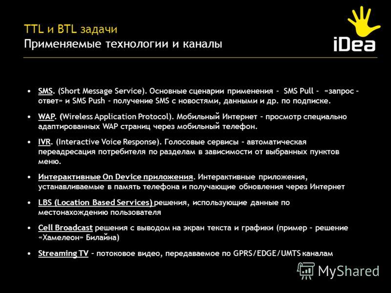 TTL и BTL задачи Применяемые технологии и каналы SMS. (Short Message Service). Основные сценарии применения - SMS Pull - «запрос – ответ» и SMS Push - получение SMS с новостями, данными и др. по подписке. WAP. (Wireless Application Protocol). Мобильн