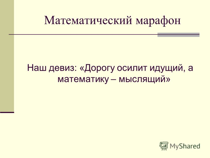 Математический марафон Наш девиз: «Дорогу осилит идущий, а математику – мыслящий»