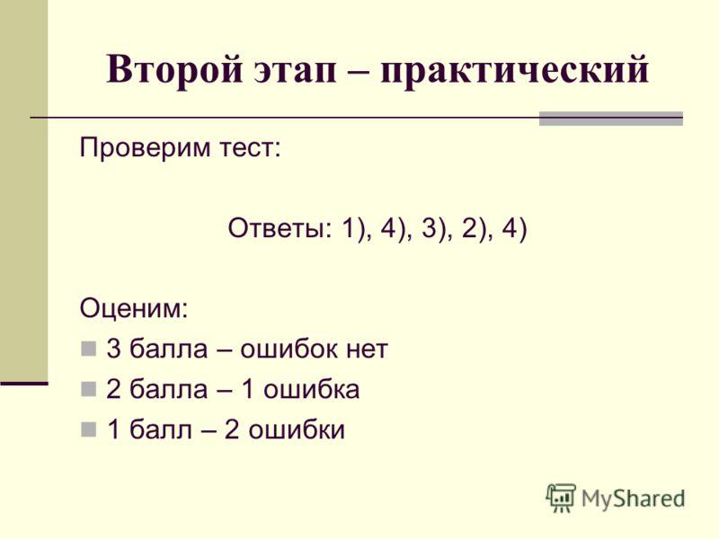 Второй этап – практический Проверим тест: Ответы: 1), 4), 3), 2), 4) Оценим: 3 балла – ошибок нет 2 балла – 1 ошибка 1 балл – 2 ошибки