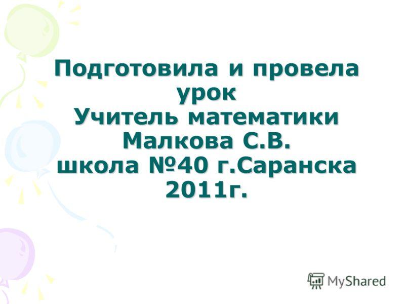 Подготовила и провела урок Учитель математики Малкова С.В. школа 40 г.Саранска 2011г.