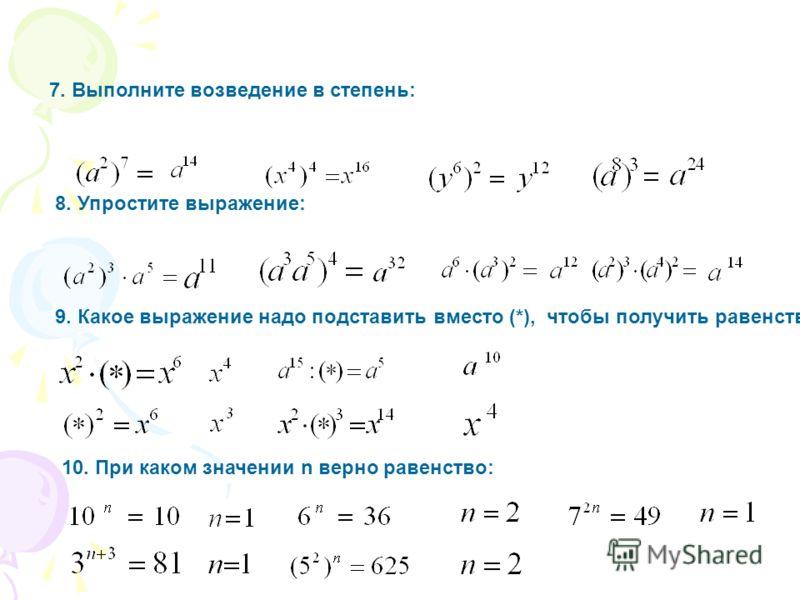 7. Выполните возведение в степень: 8. Упростите выражение: 9. Какое выражение надо подставить вместо (*), чтобы получить равенство: 10. При каком значении n верно равенство:
