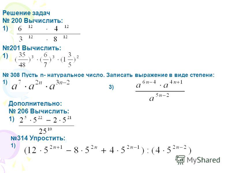 Решение задач 200 Вычислить: 1) 201 Вычислить: 1) 308 Пусть n- натуральное число. Записать выражение в виде степени: 1) 3) Дополнительно: 206 Вычислить: 1) 314 Упростить: 1)