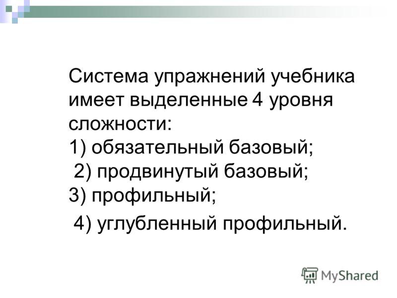 Система упражнений учебника имеет выделенные 4 уровня сложности: 1) обязательный базовый; 2) продвинутый базовый; 3) профильный; 4) углубленный профильный.