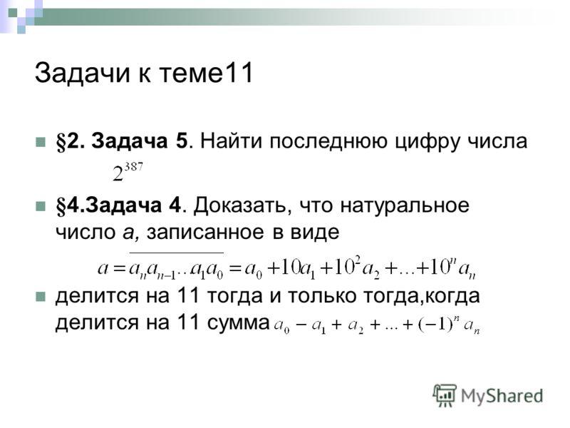 Задачи к теме11 §2. Задача 5. Найти последнюю цифру числа §4.Задача 4. Доказать, что натуральное число а, записанное в виде делится на 11 тогда и только тогда,когда делится на 11 сумма