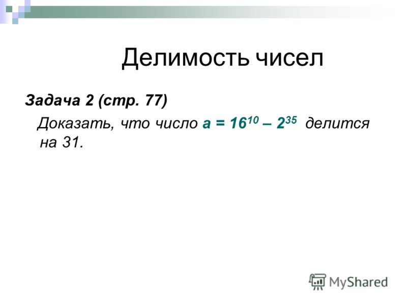 Делимость чисел Задача 2 (стр. 77) Доказать, что число а = 16 10 – 2 35 делится на 31.