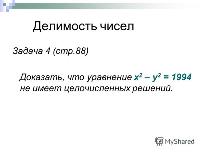 Делимость чисел Задача 4 (стр.88) Доказать, что уравнение х 2 – у 2 = 1994 не имеет целочисленных решений.