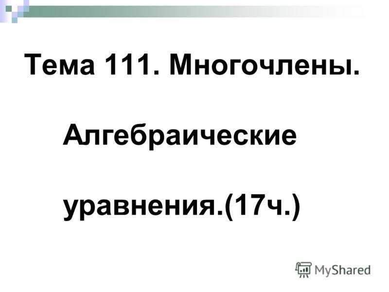 Тема 111. Многочлены. Алгебраические уравнения.(17ч.)