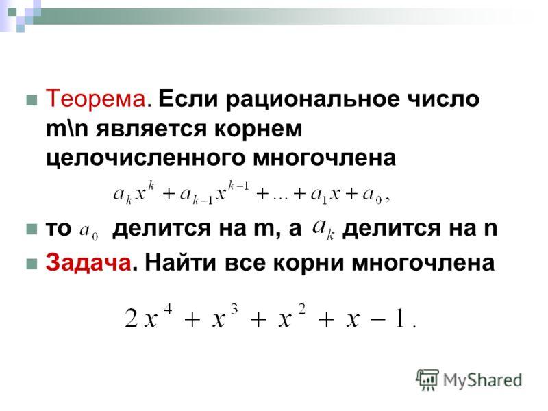 Теорема. Если рациональное число m\n является корнем целочисленного многочлена то делится на m, а делится на n Задача. Найти все корни многочлена