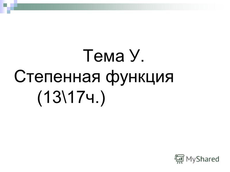 Тема У. Степенная функция (13\17ч.)