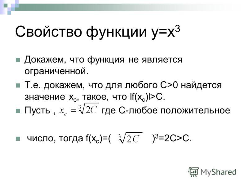 Свойство функции у=х 3 Докажем, что функция не является ограниченной. Т.е. докажем, что для любого С>0 найдется значение х с, такое, что lf(x c )l>C. Пусть, где С-любое положительное число, тогда f(x c )=( ) 3 =2C>С.