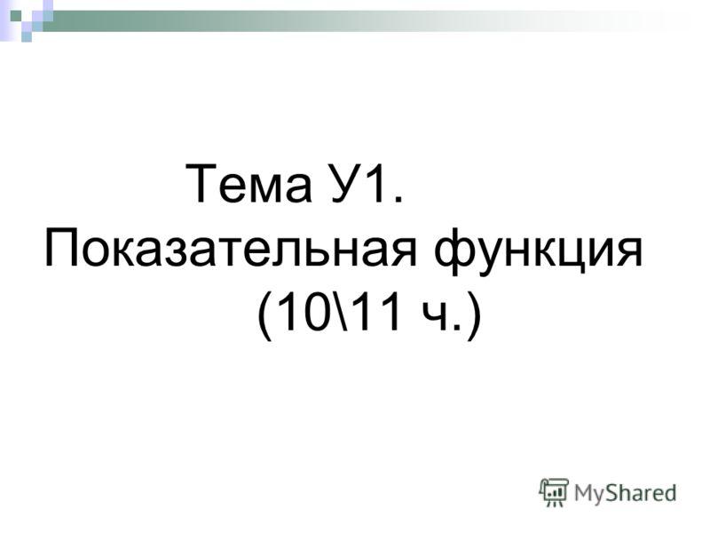 Тема У1. Показательная функция (10\11 ч.)