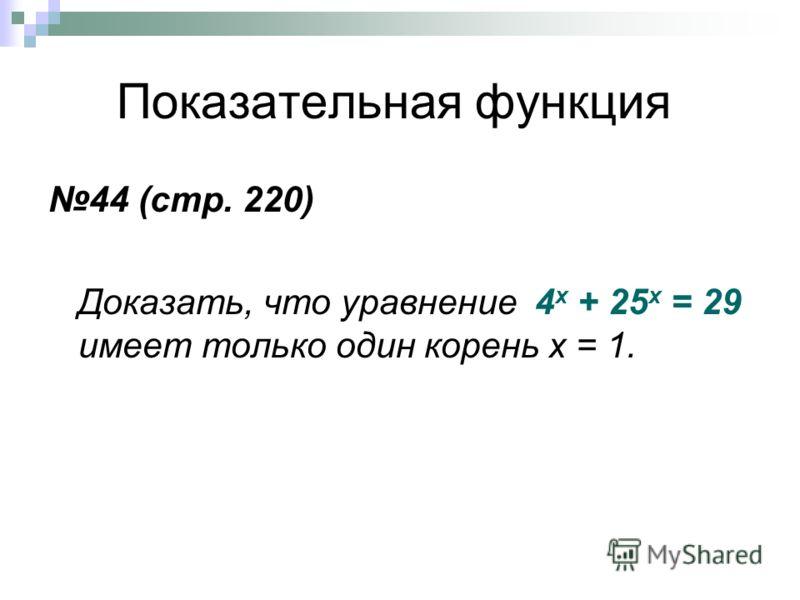 Показательная функция 44 (стр. 220) Доказать, что уравнение 4 х + 25 х = 29 имеет только один корень х = 1.