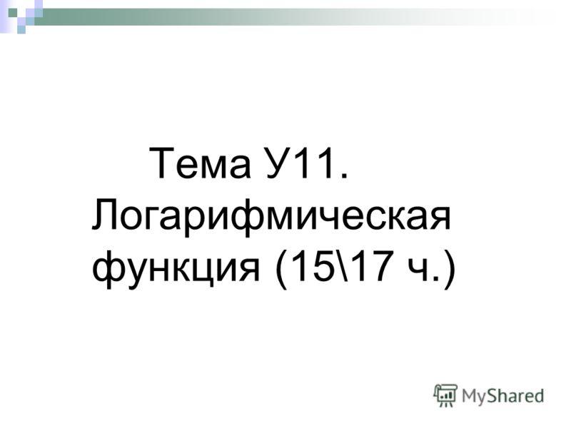 Тема У11. Логарифмическая функция (15\17 ч.)
