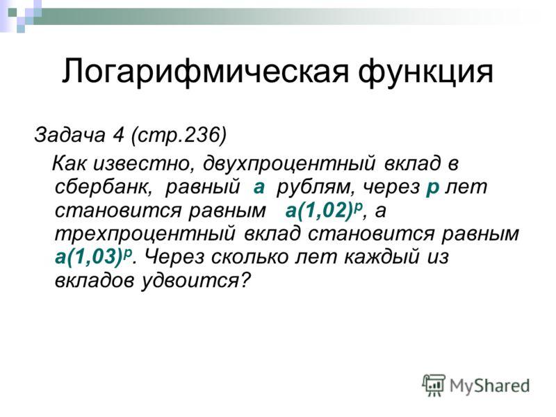 Логарифмическая функция Задача 4 (стр.236) Как известно, двухпроцентный вклад в сбербанк, равный а рублям, через р лет становится равным а(1,02) р, а трехпроцентный вклад становится равным а(1,03) р. Через сколько лет каждый из вкладов удвоится?
