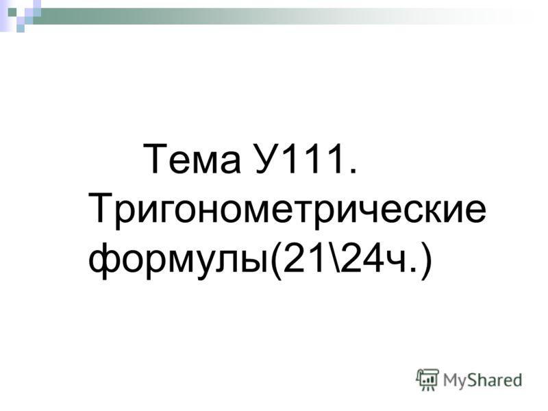 Тема У111. Тригонометрические формулы(21\24ч.)