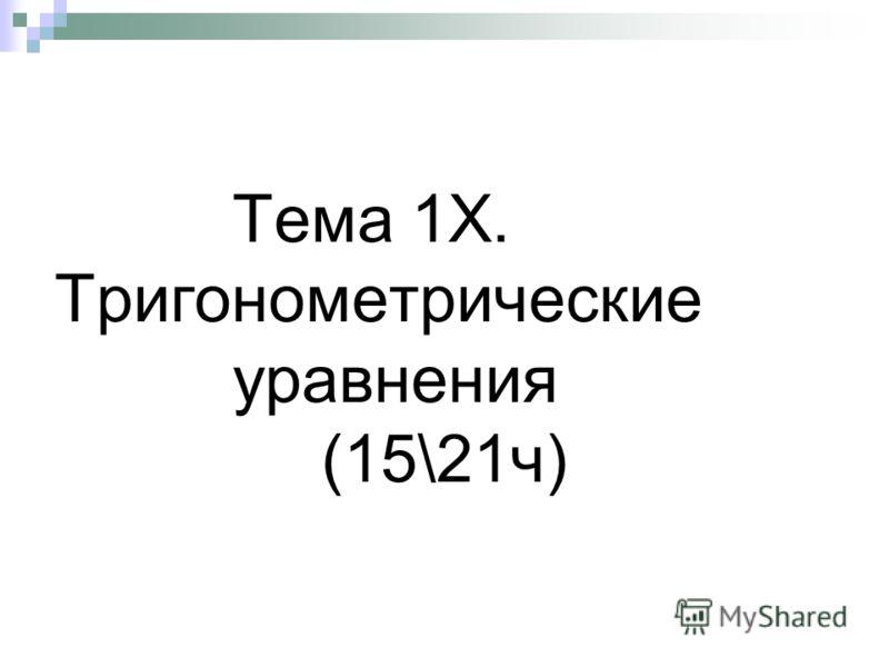 Тема 1Х. Тригонометрические уравнения (15\21ч)