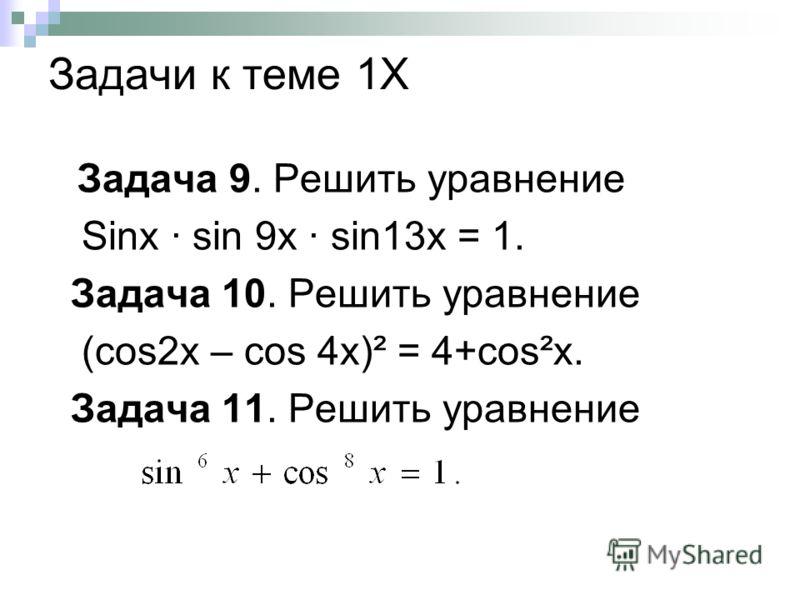 Задачи к теме 1Х Задача 9. Решить уравнение Sinx · sin 9x · sin13x = 1. Задача 10. Решить уравнение (cos2x – cos 4x)² = 4+cos²x. Задача 11. Решить уравнение
