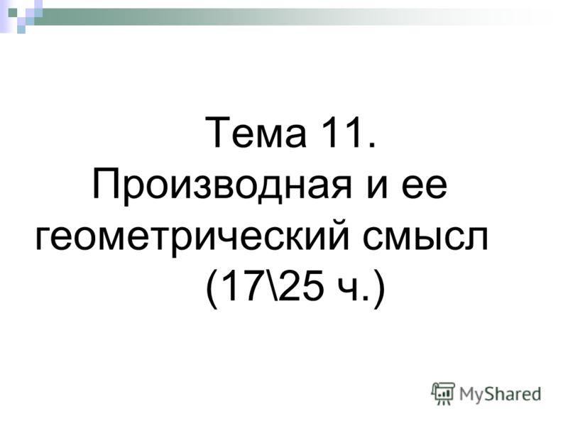 Тема 11. Производная и ее геометрический смысл (17\25 ч.)