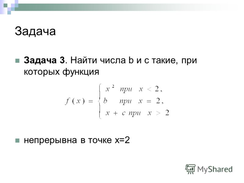 Задача Задача 3. Найти числа b и с такие, при которых функция непрерывна в точке х=2