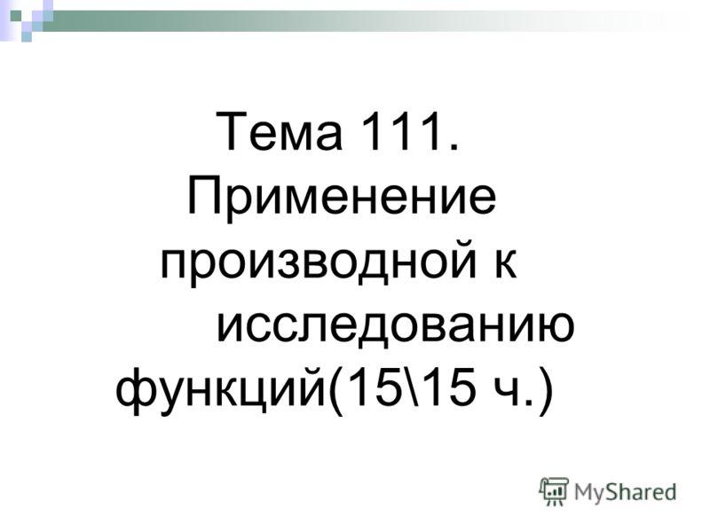 Тема 111. Применение производной к исследованию функций(15\15 ч.)