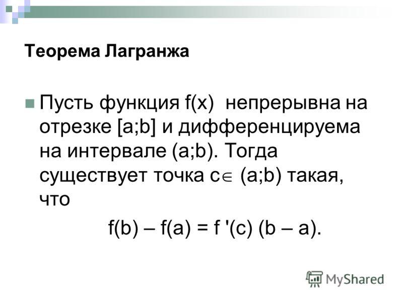Теорема Лагранжа Пусть функция f(x) непрерывна на отрезке [a;b] и дифференцируема на интервале (a;b). Тогда существует точка с (a;b) такая, что f(b) – f(a) = f '(c) (b – a).