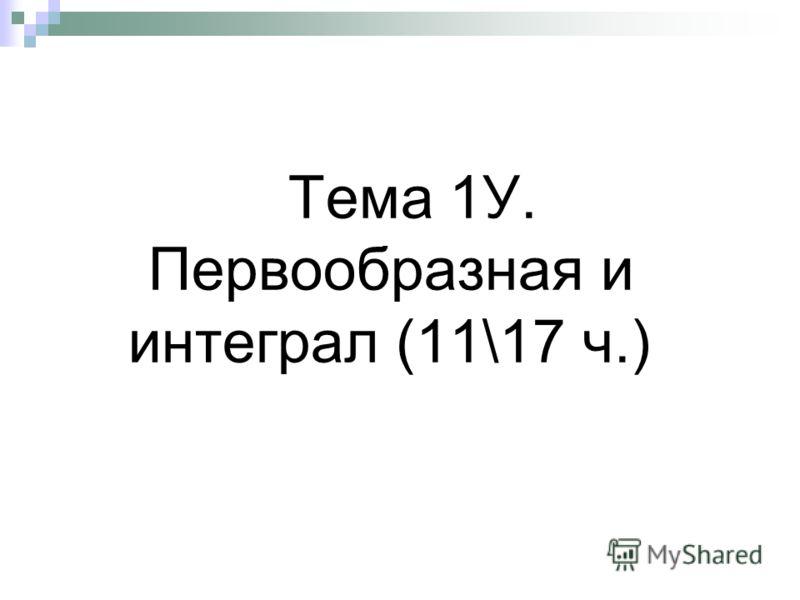 Тема 1У. Первообразная и интеграл (11\17 ч.)