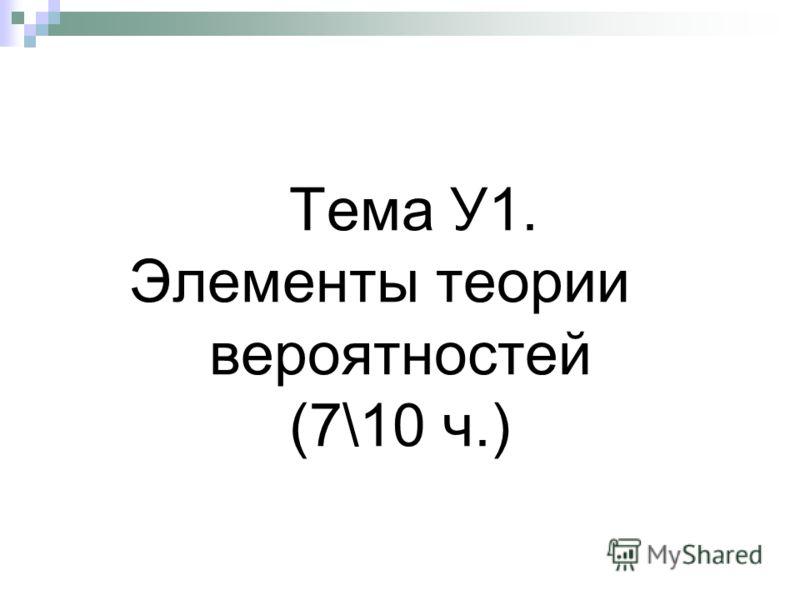 Тема У1. Элементы теории вероятностей (7\10 ч.)