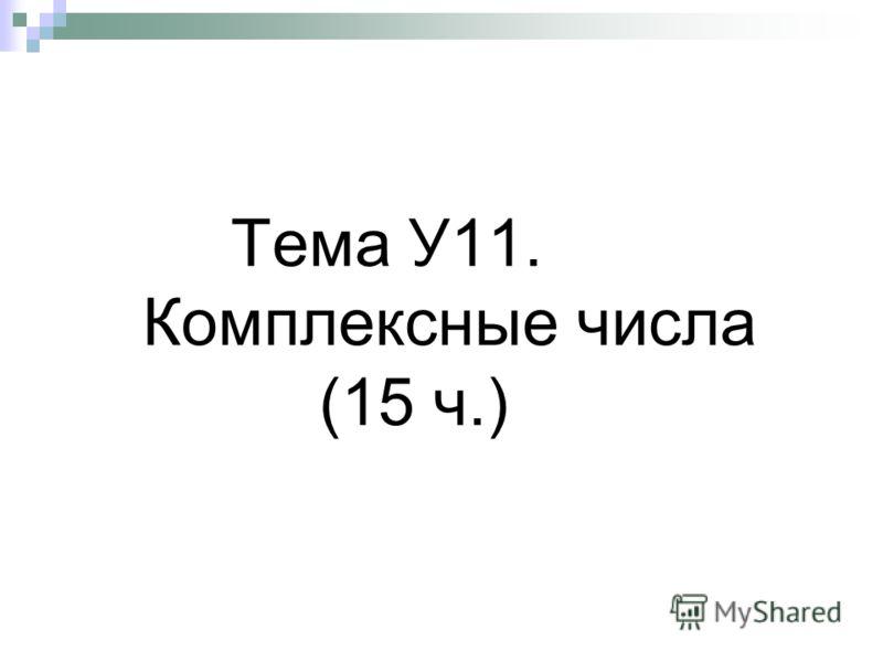 Тема У11. Комплексные числа (15 ч.)