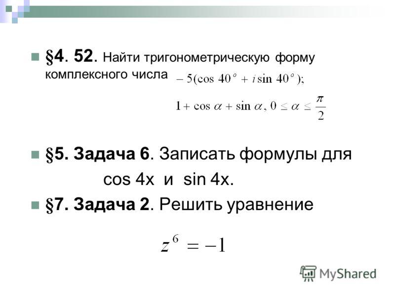 §4. 52. Найти тригонометрическую форму комплексного числа §5. Задача 6. Записать формулы для сos 4x и sin 4x. §7. Задача 2. Решить уравнение