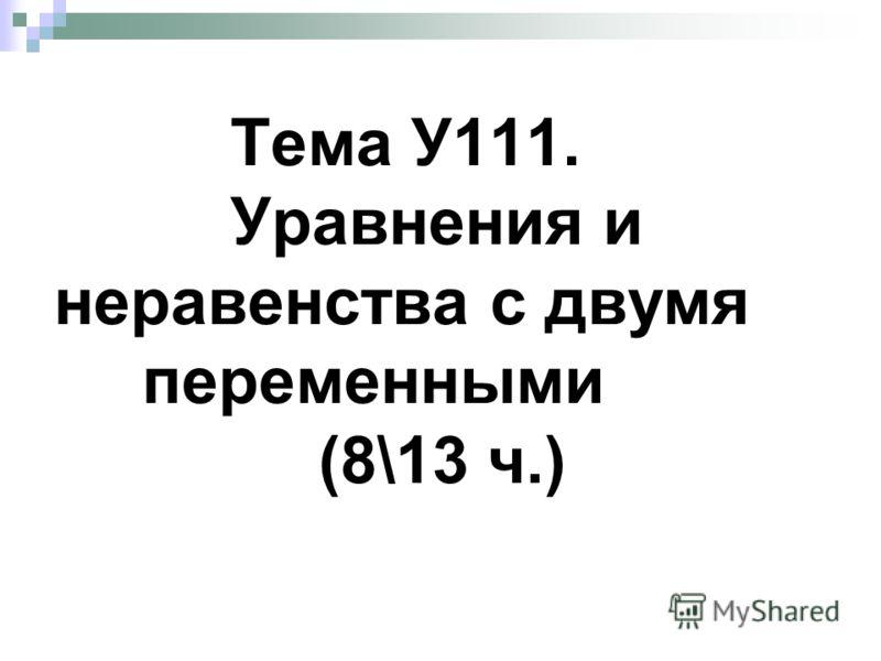 Тема У111. Уравнения и неравенства с двумя переменными (8\13 ч.)