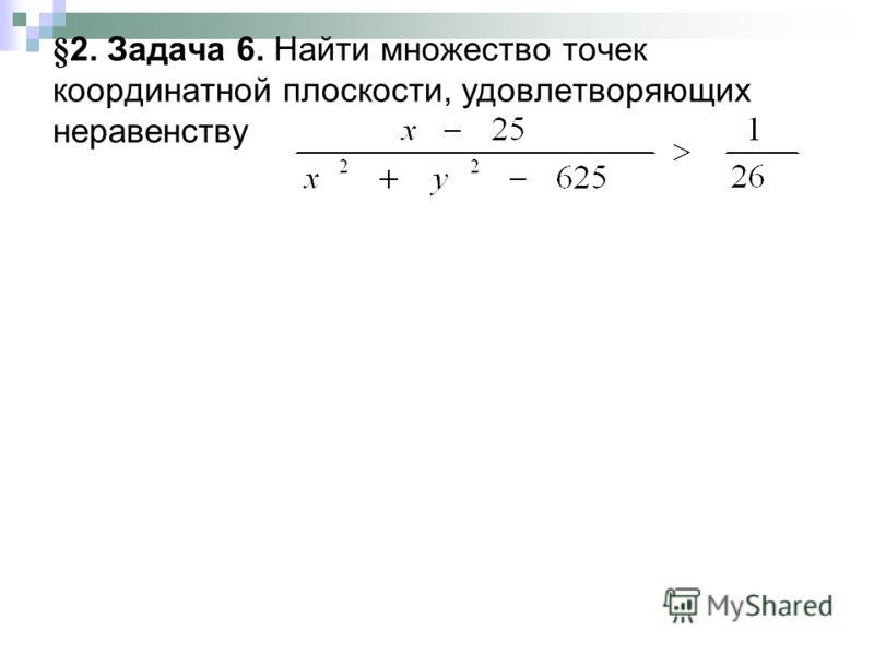 §2. Задача 6. Найти множество точек координатной плоскости, удовлетворяющих неравенству