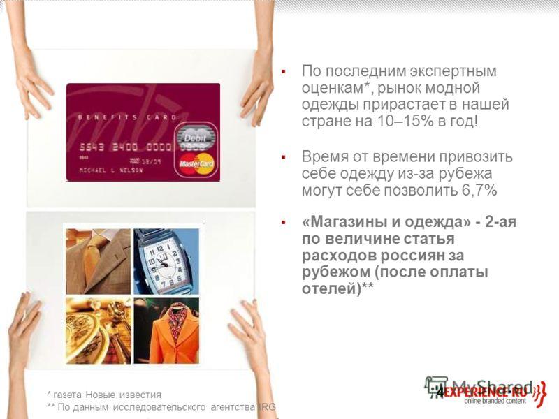 По последним экспертным оценкам*, рынок модной одежды прирастает в нашей стране на 10–15% в год! Время от времени привозить себе одежду из-за рубежа могут себе позволить 6,7% «Магазины и одежда» - 2-ая по величине статья расходов россиян за рубежом (