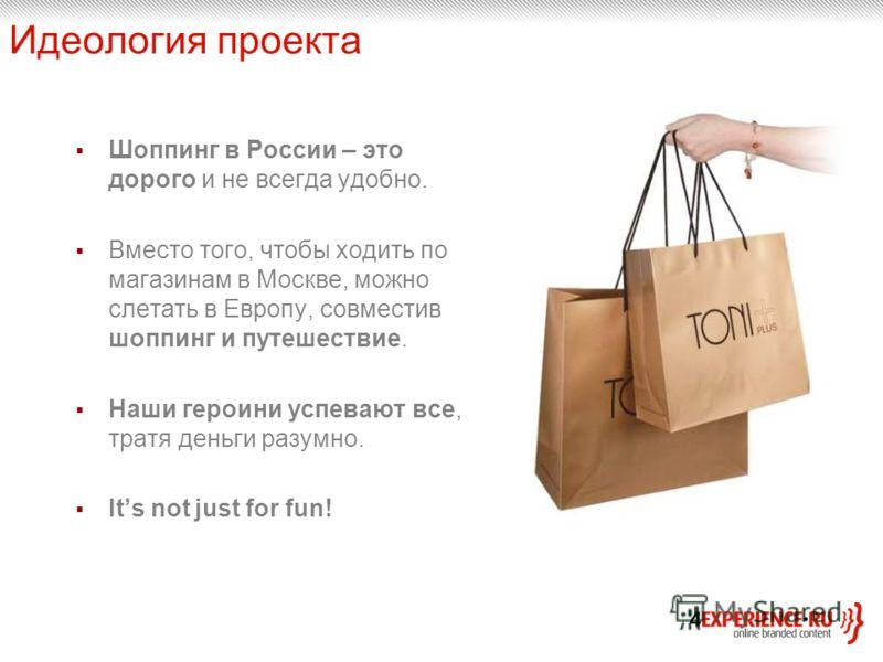 Идеология проекта Шоппинг в России – это дорого и не всегда удобно. Вместо того, чтобы ходить по магазинам в Москве, можно слетать в Европу, совместив шоппинг и путешествие. Наши героини успевают все, тратя деньги разумно. Its not just for fun!