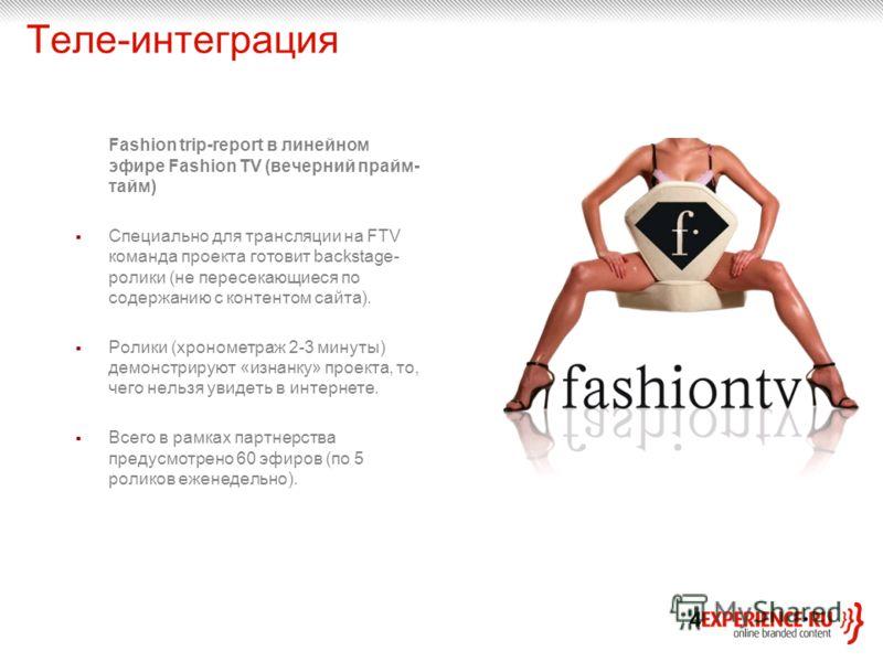 Теле-интеграция Fashion trip-report в линейном эфире Fashion TV (вечерний прайм- тайм) Специально для трансляции на FTV команда проекта готовит backstage- ролики (не пересекающиеся по содержанию с контентом сайта). Ролики (хронометраж 2-3 минуты) дем