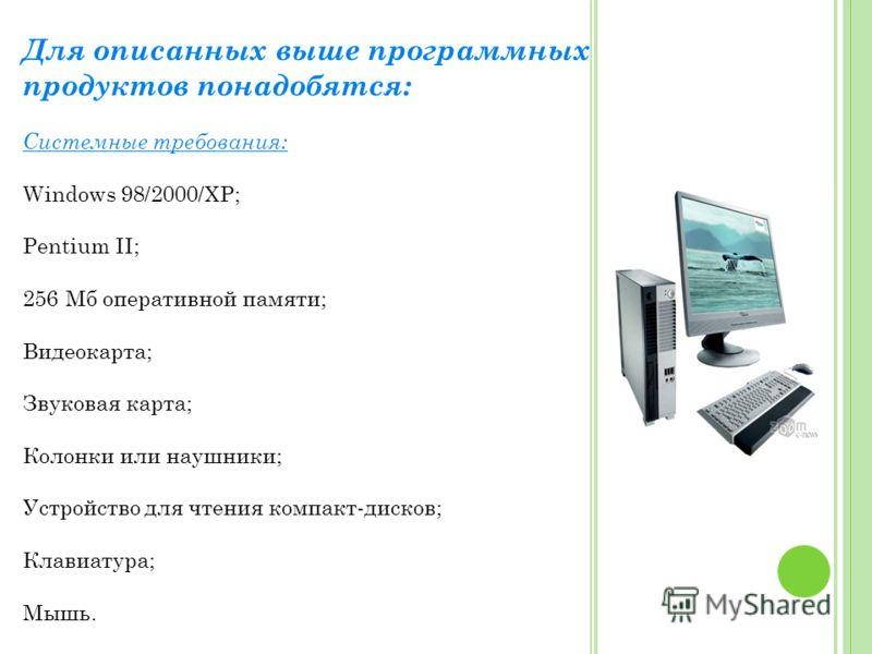 Для описанных выше программных продуктов понадобятся: Системные требования: Windows 98/2000/XP; Pentium II; 256 Мб оперативной памяти; Видеокарта; Звуковая карта; Колонки или наушники; Устройство для чтения компакт-дисков; Клавиатура; Мышь.