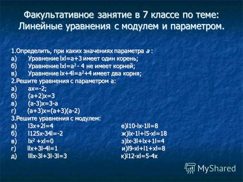 Факультативное занятие в 7 классе по теме: Линейные уравнения с модулем и параметром. 1.Определить, при каких значениях параметра а : a) Уравнение lxl=a+3 имеет один корень; б) Уравнение lxl=a 2 - 4 не имеет корней; в) Уравнение lx+4l=a 2 +4 имеет дв