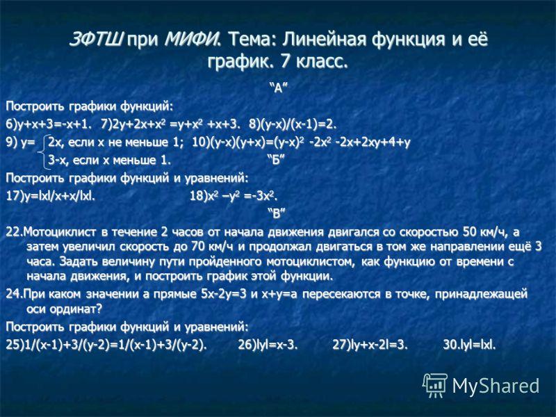 ЗФТШ при МИФИ. Тема: Линейная функция и её график. 7 класс. А Построить графики функций: 6)y+x+3=-x+1. 7)2y+2x+x 2 =y+x 2 +x+3. 8)(y-x)/(x-1)=2. 9) y= 2x, если x не меньше 1; 10)(y-x)(y+x)=(y-x) 2 -2x 2 -2x+2xy+4+y 3-x, если x меньше 1. Б 3-x, если x