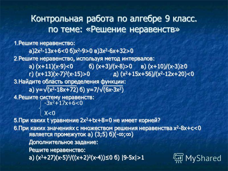 Контрольная работа по алгебре 9 класс. по теме: «Решение неравенств» 1. Решите неравенство: а)2x 2 -13x+6 0 в)3x 2 -6x+32>0 2. Решите неравенство, используя метод интервалов: а) (x+11)(x-9) 0 в) (x+10)/(x-3)0 г) (x+13)(x-7) 2 (x-15)>0 д) (x 2 +15x+56