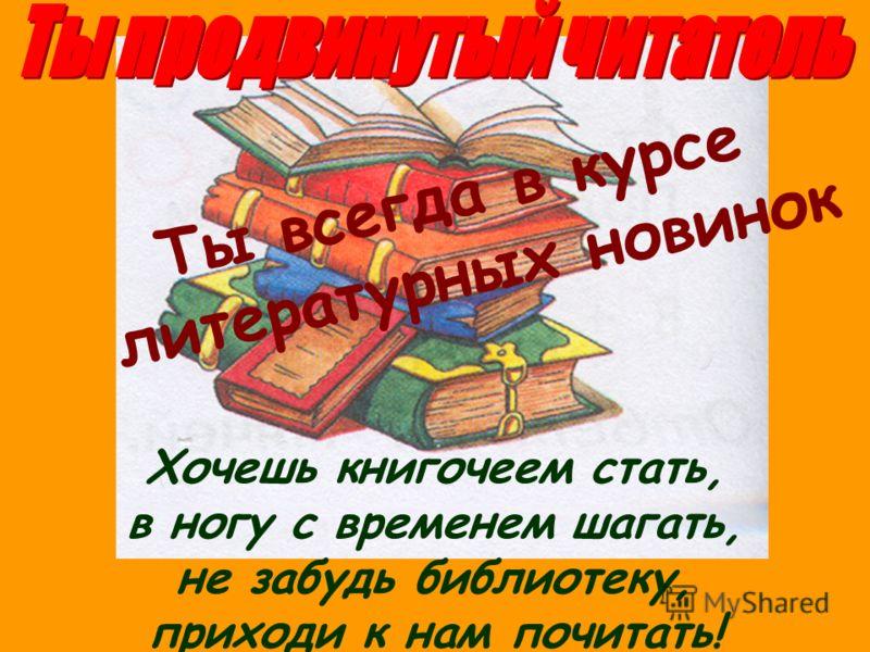 Хочешь книгочеем стать, в ногу с временем шагать, не забудь библиотеку, приходи к нам почитать! Ты всегда в курсе литературных новинок