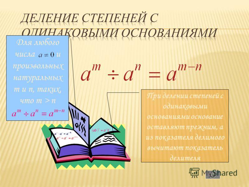 Для любого числа и произвольных натуральных m и n, таких, что m > n При делении степеней с одинаковыми основаниями основание оставляют прежним, а из показателя делимого вычитают показатель делителя